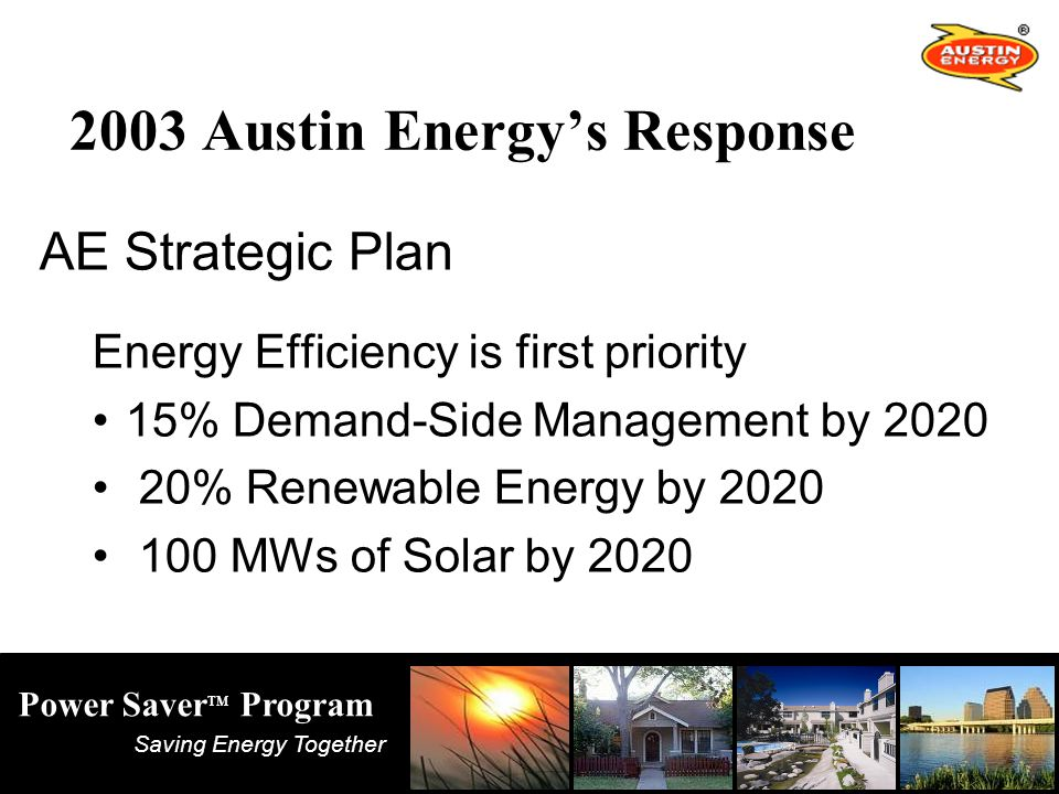 Saving Energy Together Power Saver TM Program 2003 Austin Energy's Response AE Strategic Plan Energy Efficiency is first priority 15% Demand-Side Management by % Renewable Energy by MWs of Solar by 2020