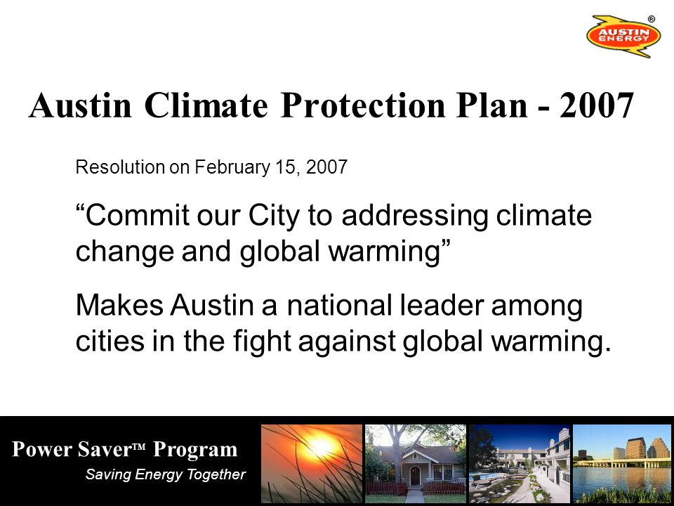 Saving Energy Together Power Saver TM Program Austin Climate Protection Plan Resolution on February 15, 2007 Commit our City to addressing climate change and global warming Makes Austin a national leader among cities in the fight against global warming.