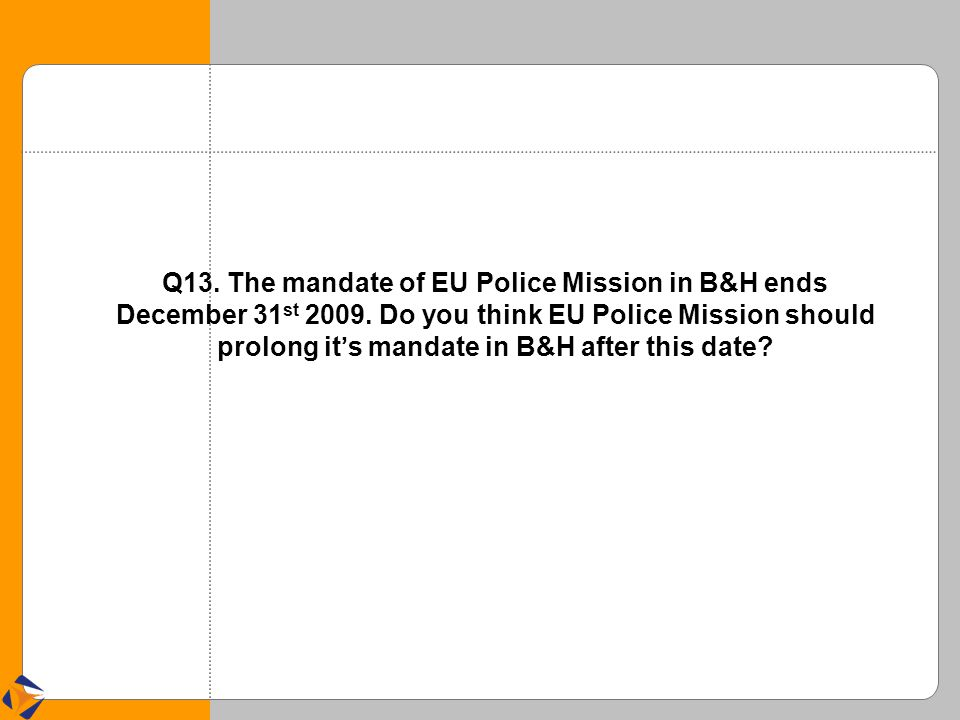 Q13. The mandate of EU Police Mission in B&H ends December 31 st 2009.