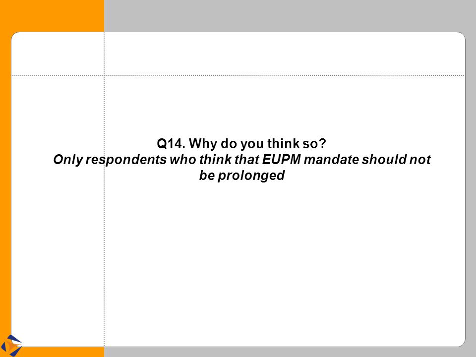 Q14. Why do you think so? Only respondents who think that EUPM mandate should not be prolonged