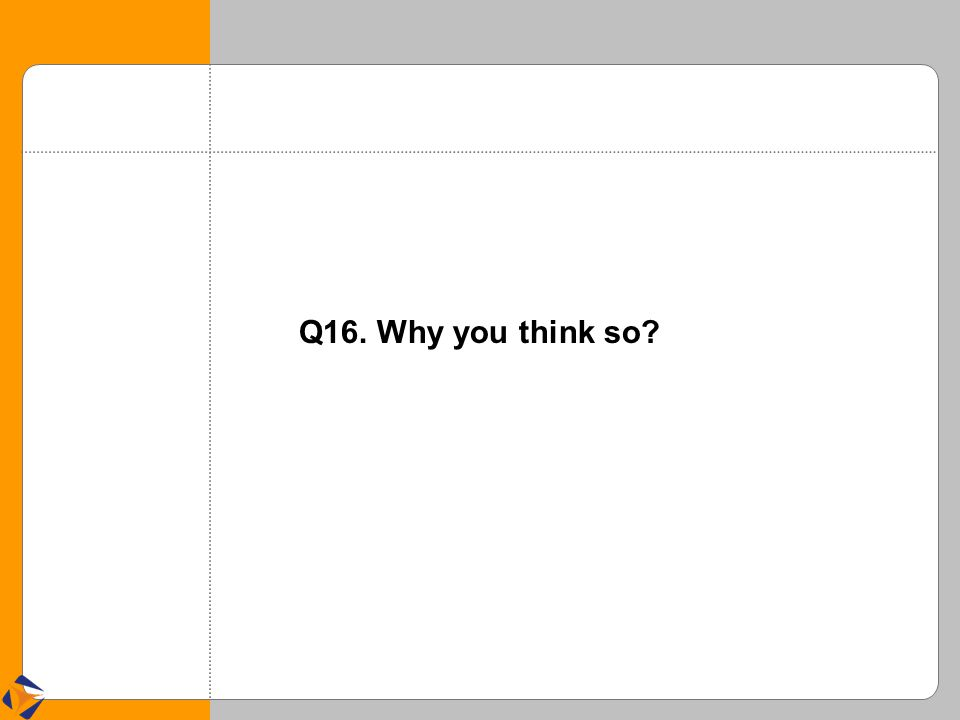 Q16. Why you think so?