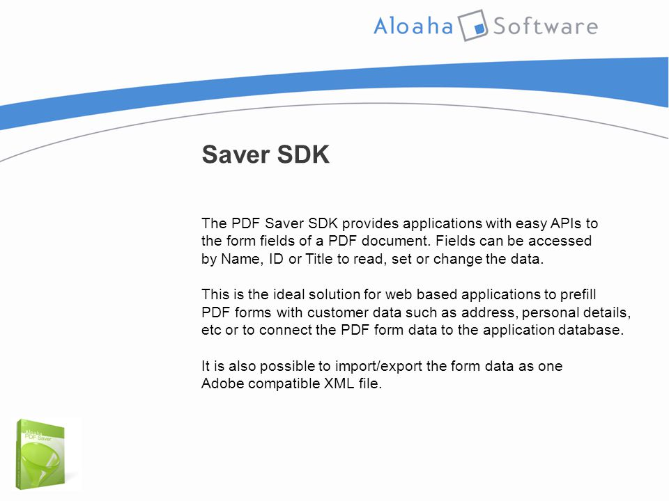 Saver SDK The PDF Saver SDK provides applications with easy APIs to the form fields of a PDF document. Fields can be accessed by Name, ID or Title to