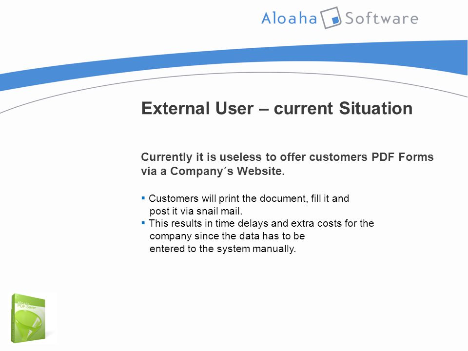 External User – current Situation Currently it is useless to offer customers PDF Forms via a Company´s Website.