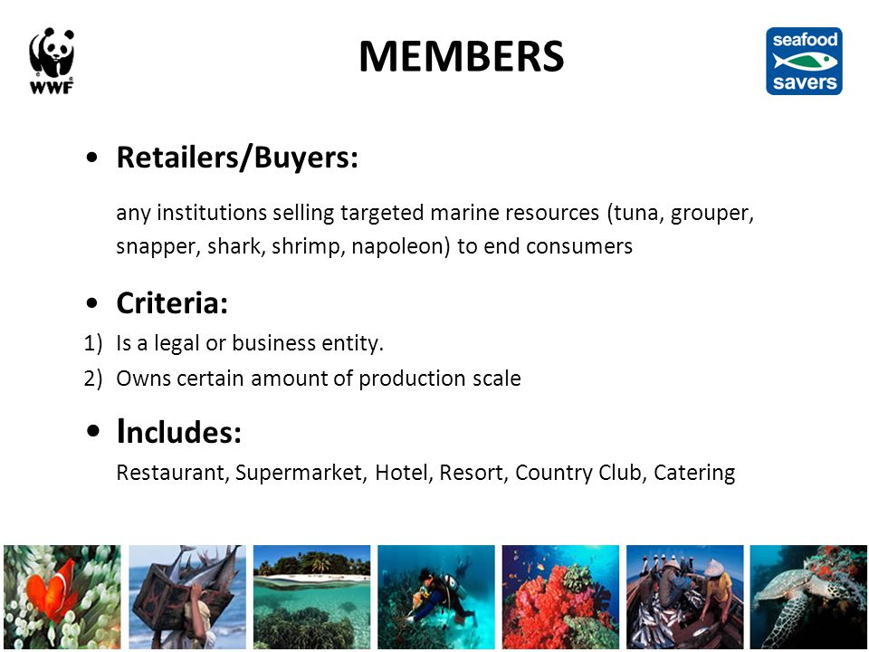 MEMBERS Retailers/Buyers: any institutions selling targeted marine resources (tuna, grouper, snapper, shark, shrimp, napoleon) to end consumers Criteria: 1)Is a legal or business entity.