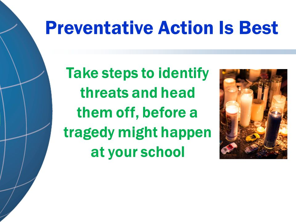 Preventative Action Is Best Take steps to identify threats and head them off, before a tragedy might happen at your school