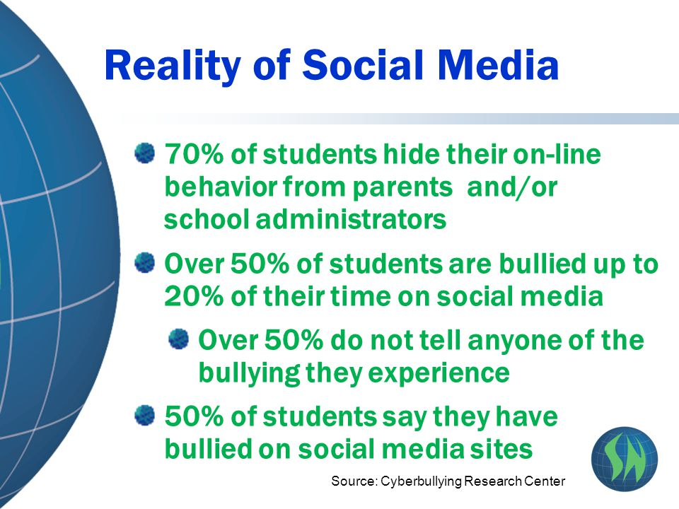 Reality of Social Media 70% of students hide their on-line behavior from parents and/or school administrators Over 50% of students are bullied up to 2