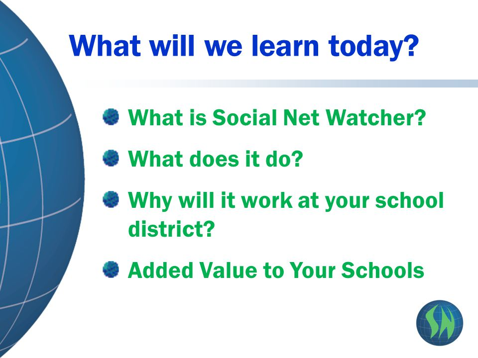 What will we learn today? What is Social Net Watcher? What does it do? Why will it work at your school district? Added Value to Your Schools