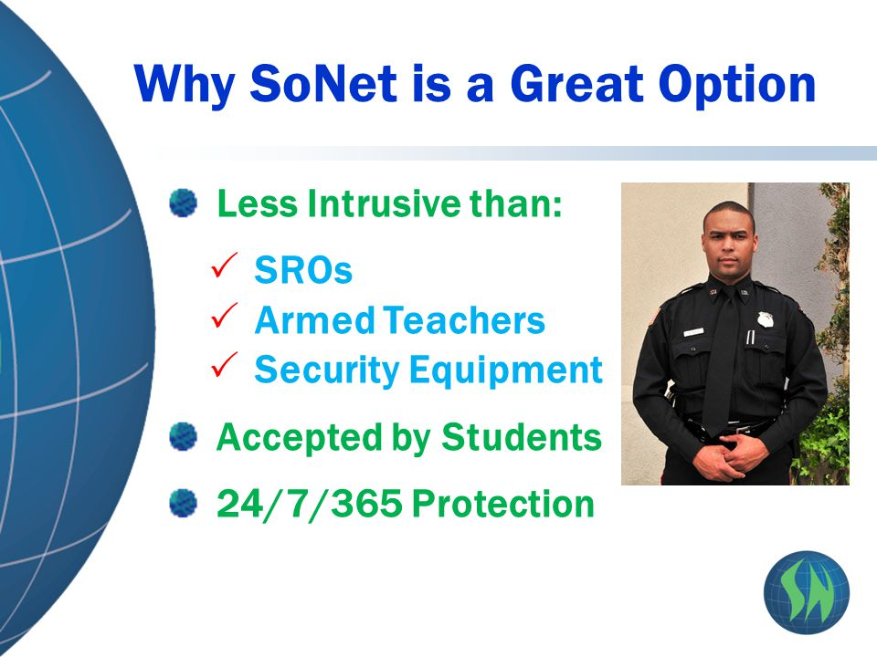 Why SoNet is a Great Option Less Intrusive than:  SROs  Armed Teachers  Security Equipment Accepted by Students 24/7/365 Protection