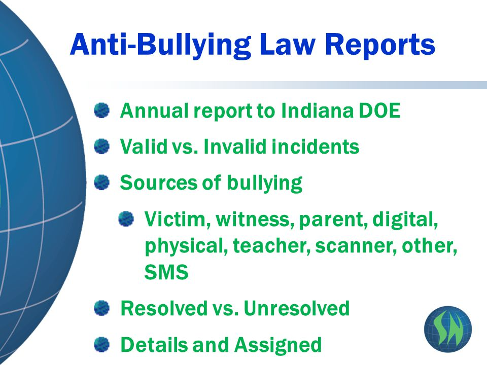 Anti-Bullying Law Reports Annual report to Indiana DOE Valid vs. Invalid incidents Sources of bullying Victim, witness, parent, digital, physical, tea