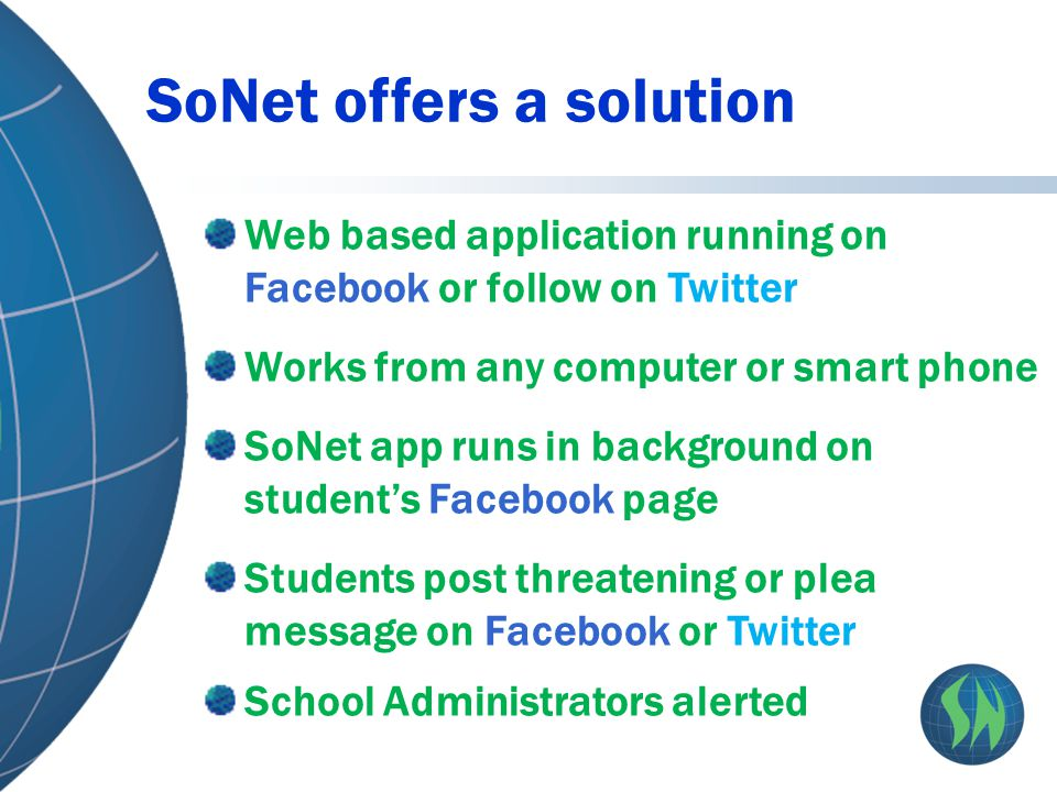 Web based application running on Facebook or follow on Twitter Works from any computer or smart phone SoNet app runs in background on student's Facebook page Students post threatening or plea message on Facebook or Twitter School Administrators alerted SoNet offers a solution