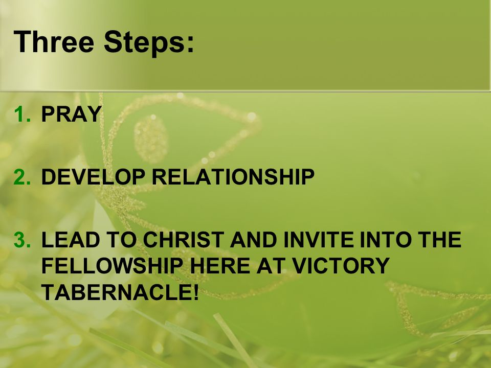 Three Steps: 1.PRAY 2.DEVELOP RELATIONSHIP 3.LEAD TO CHRIST AND INVITE INTO THE FELLOWSHIP HERE AT VICTORY TABERNACLE!