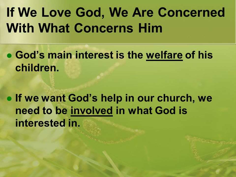 If We Love God, We Are Concerned With What Concerns Him God's main interest is the welfare of his children.
