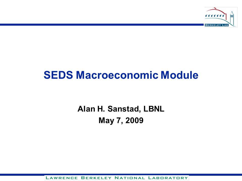 SEDS Macroeconomic Module Alan H. Sanstad, LBNL May 7, 2009