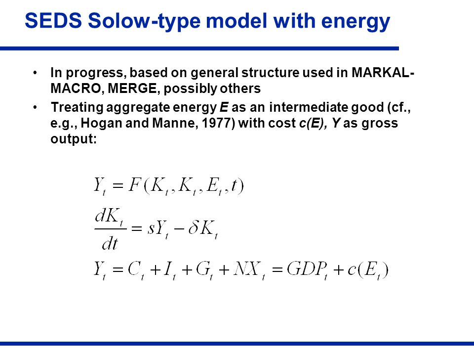 SEDS Solow-type model with energy In progress, based on general structure used in MARKAL- MACRO, MERGE, possibly others Treating aggregate energy E as an intermediate good (cf., e.g., Hogan and Manne, 1977) with cost c(E), Y as gross output: