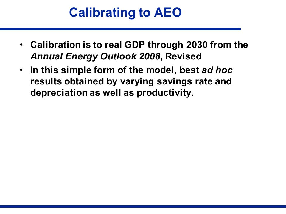 Calibrating to AEO Calibration is to real GDP through 2030 from the Annual Energy Outlook 2008, Revised In this simple form of the model, best ad hoc results obtained by varying savings rate and depreciation as well as productivity.