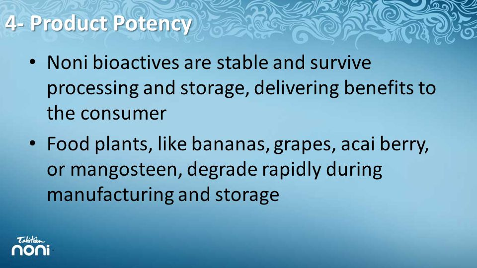 4- Product Potency Noni bioactives are stable and survive processing and storage, delivering benefits to the consumer Food plants, like bananas, grapes, acai berry, or mangosteen, degrade rapidly during manufacturing and storage