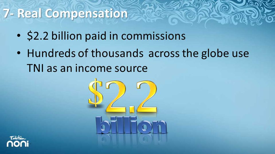 7- Real Compensation $2.2 billion paid in commissions Hundreds of thousands across the globe use TNI as an income source
