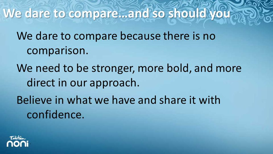 We dare to compare…and so should you We dare to compare because there is no comparison.