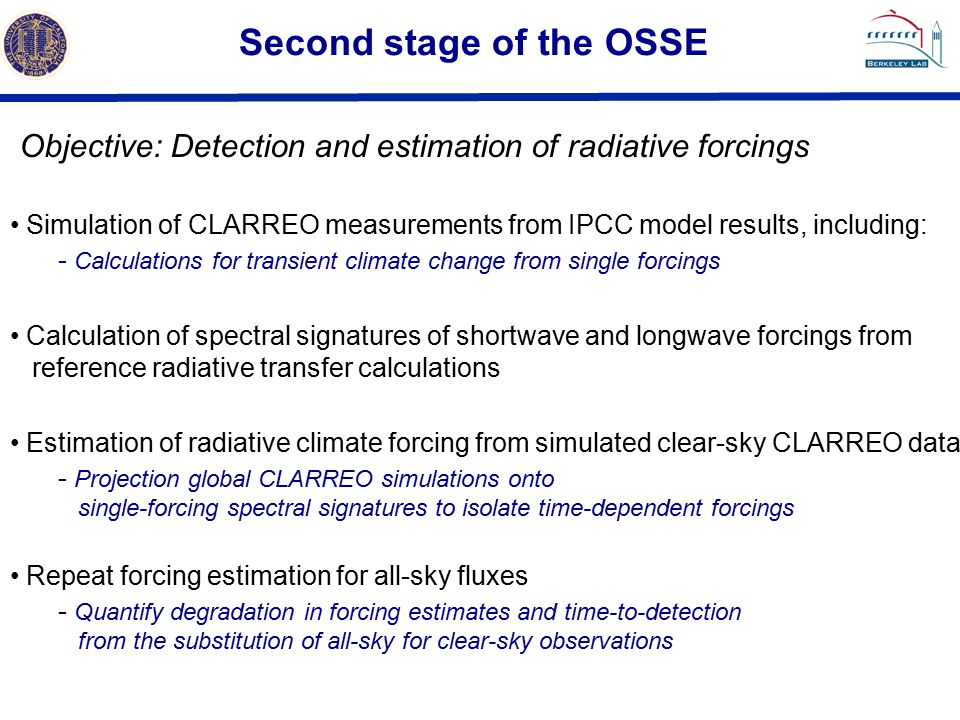 Second stage of the OSSE Objective: Detection and estimation of radiative forcings Simulation of CLARREO measurements from IPCC model results, including: - Calculations for transient climate change from single forcings Calculation of spectral signatures of shortwave and longwave forcings from reference radiative transfer calculations Estimation of radiative climate forcing from simulated clear-sky CLARREO data - Projection global CLARREO simulations onto single-forcing spectral signatures to isolate time-dependent forcings Repeat forcing estimation for all-sky fluxes - Quantify degradation in forcing estimates and time-to-detection from the substitution of all-sky for clear-sky observations