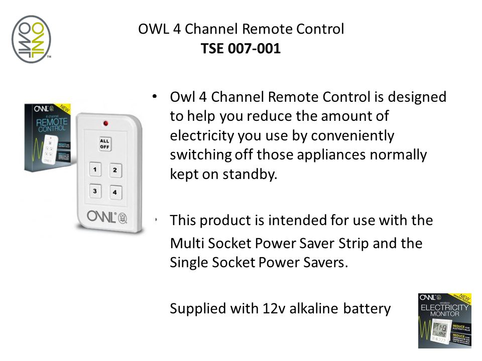 OWL 4 Channel Remote Control TSE 007-001 Owl 4 Channel Remote Control is designed to help you reduce the amount of electricity you use by conveniently switching off those appliances normally kept on standby.