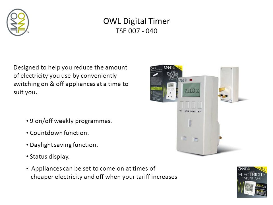 OWL Digital Timer TSE 007 - 040 Designed to help you reduce the amount of electricity you use by conveniently switching on & off appliances at a time to suit you.