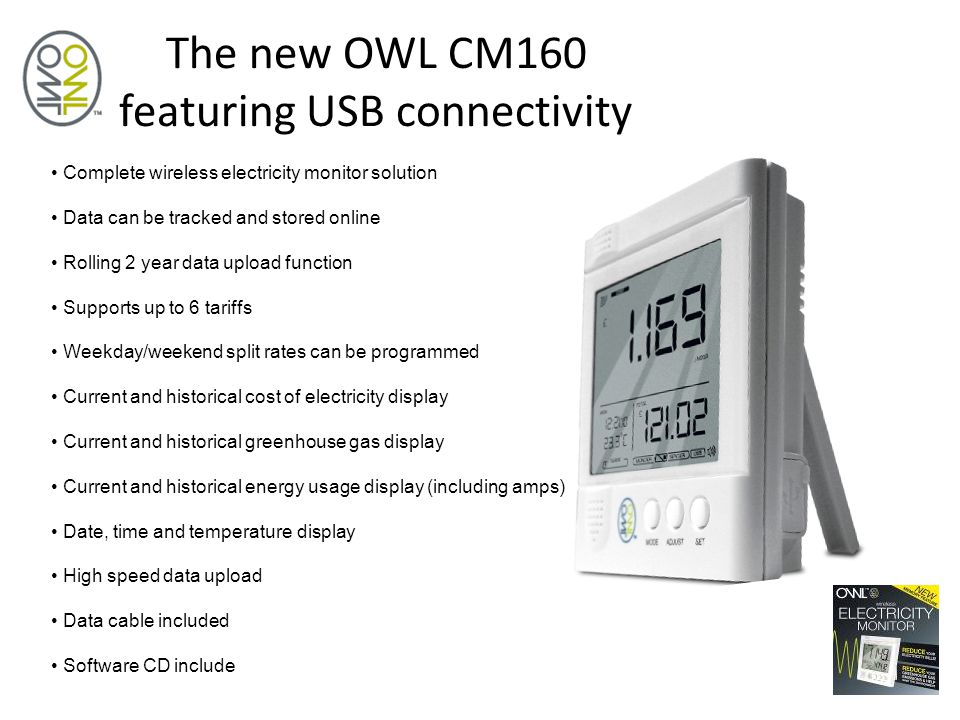 The new OWL CM160 featuring USB connectivity Complete wireless electricity monitor solution Data can be tracked and stored online Rolling 2 year data upload function Supports up to 6 tariffs Weekday/weekend split rates can be programmed Current and historical cost of electricity display Current and historical greenhouse gas display Current and historical energy usage display (including amps) Date, time and temperature display High speed data upload Data cable included Software CD include