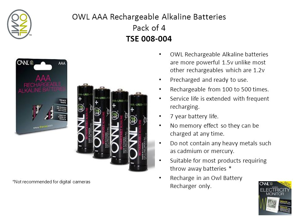 OWL AAA Rechargeable Alkaline Batteries Pack of 4 TSE 008-004 OWL Rechargeable Alkaline batteries are more powerful 1.5v unlike most other rechargeables which are 1.2v Precharged and ready to use.