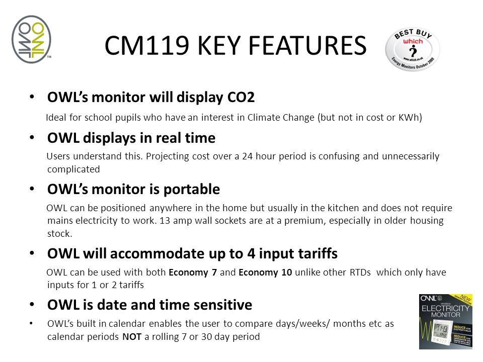 CM119 KEY FEATURES OWL's monitor will display CO2 Ideal for school pupils who have an interest in Climate Change (but not in cost or KWh) OWL displays in real time Users understand this.