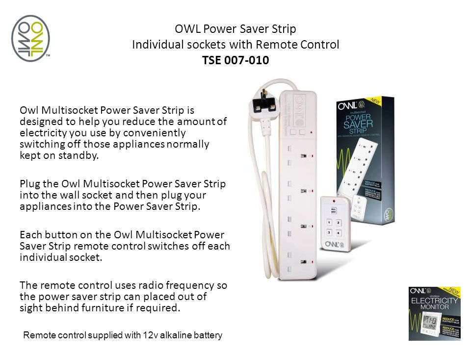 OWL Power Saver Strip Individual sockets with Remote Control TSE 007-010 Owl Multisocket Power Saver Strip is designed to help you reduce the amount of electricity you use by conveniently switching off those appliances normally kept on standby.