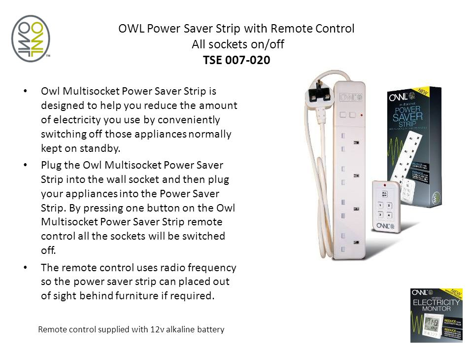 OWL Power Saver Strip with Remote Control All sockets on/off TSE 007-020 Owl Multisocket Power Saver Strip is designed to help you reduce the amount of electricity you use by conveniently switching off those appliances normally kept on standby.