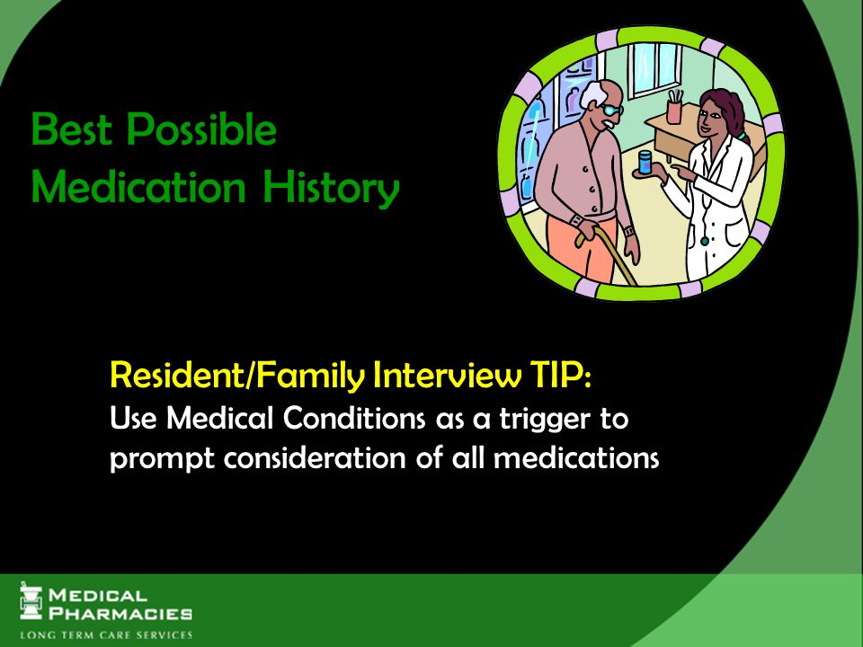 Resident/Family Interview TIP: Use Medical Conditions as a trigger to prompt consideration of all medications Best Possible Medication History