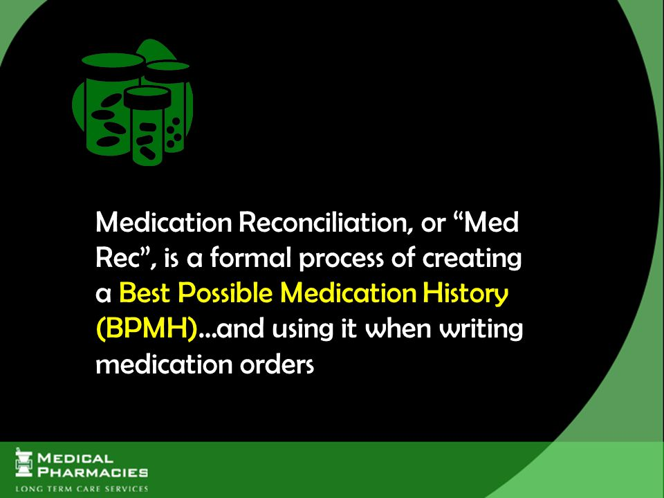 Medication Reconciliation, or Med Rec , is a formal process of creating a Best Possible Medication History (BPMH)…and using it when writing medication orders