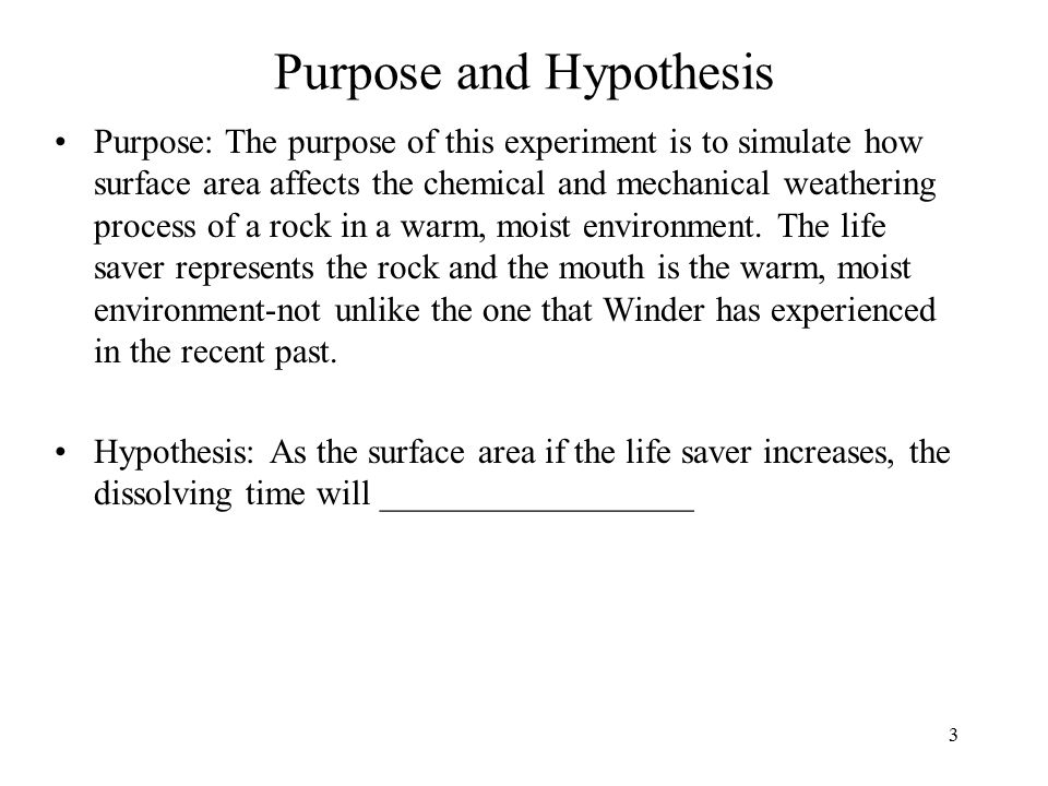 3 Purpose and Hypothesis Purpose: The purpose of this experiment is to simulate how surface area affects the chemical and mechanical weathering process of a rock in a warm, moist environment.