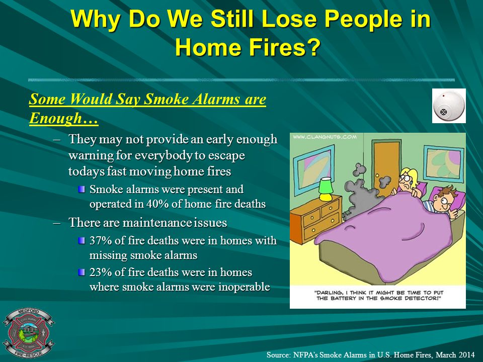 Why Do We Still Lose People in Home Fires? Why Do We Still Lose People in Home Fires? Some Would Say Smoke Alarms are Enough… –They may not provide an