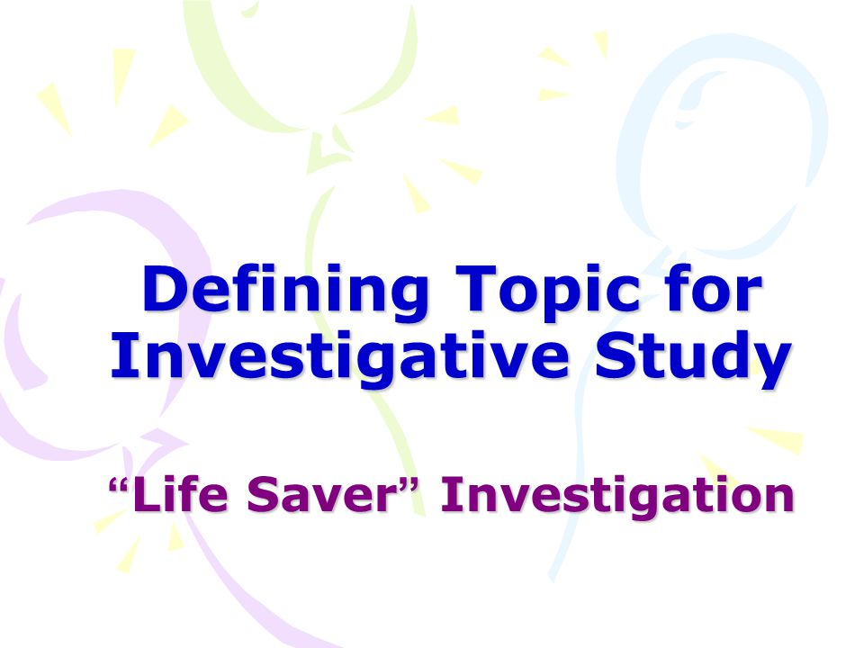 "Defining Topic for Investigative Study "" Life Saver "" Investigation "" Life Saver "" Investigation"