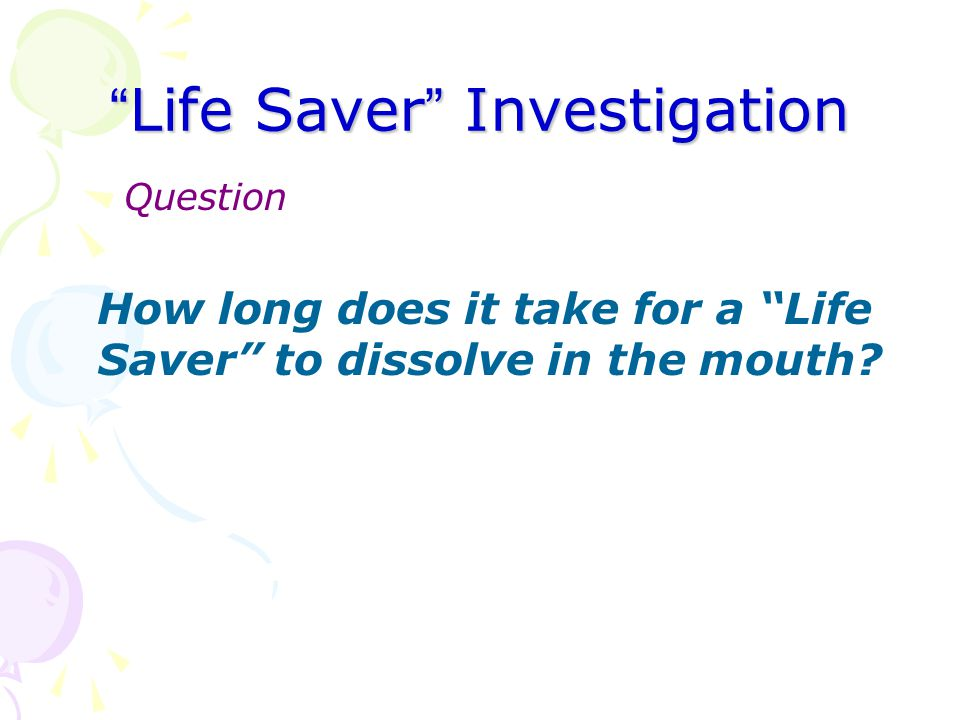 """ Life Saver "" Investigation Question How long does it take for a ""Life Saver"" to dissolve in the mouth?"