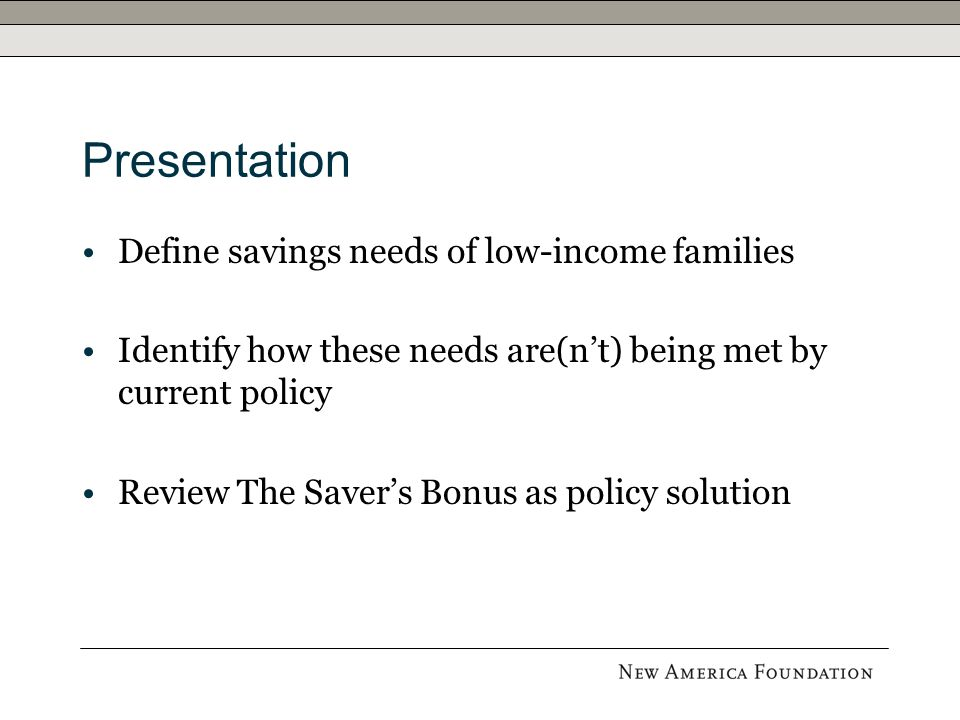 Presentation Define savings needs of low-income families Identify how these needs are(n't) being met by current policy Review The Saver's Bonus as policy solution