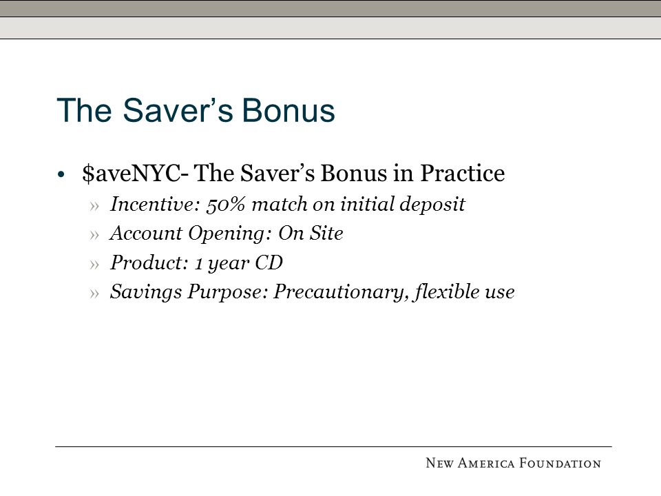 The Saver's Bonus $aveNYC- The Saver's Bonus in Practice » Incentive: 50% match on initial deposit » Account Opening: On Site » Product: 1 year CD » Savings Purpose: Precautionary, flexible use