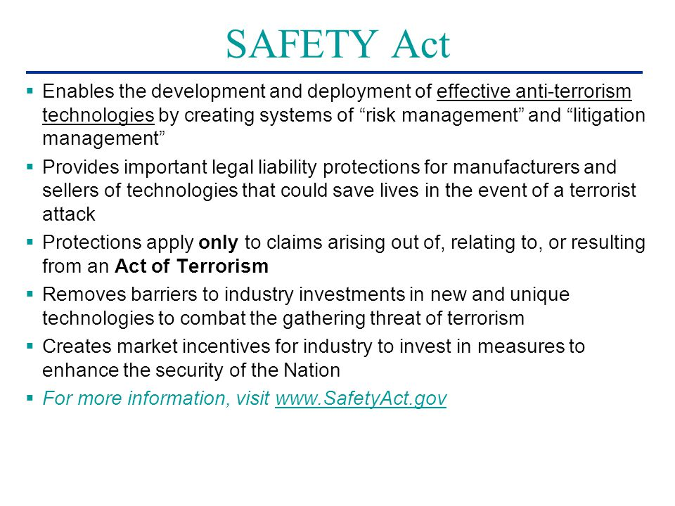 SAFETY Act  Enables the development and deployment of effective anti-terrorism technologies by creating systems of risk management and litigation management  Provides important legal liability protections for manufacturers and sellers of technologies that could save lives in the event of a terrorist attack  Protections apply only to claims arising out of, relating to, or resulting from an Act of Terrorism  Removes barriers to industry investments in new and unique technologies to combat the gathering threat of terrorism  Creates market incentives for industry to invest in measures to enhance the security of the Nation  For more information, visit www.SafetyAct.govwww.SafetyAct.gov