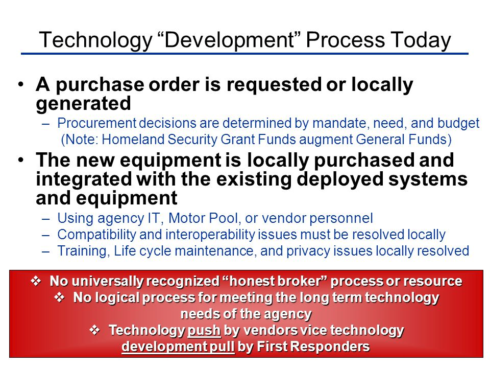 Technology Development Process Today A purchase order is requested or locally generated –Procurement decisions are determined by mandate, need, and budget (Note: Homeland Security Grant Funds augment General Funds) The new equipment is locally purchased and integrated with the existing deployed systems and equipment –Using agency IT, Motor Pool, or vendor personnel –Compatibility and interoperability issues must be resolved locally –Training, Life cycle maintenance, and privacy issues locally resolved  No universally recognized honest broker process or resource  No logical process for meeting the long term technology needs of the agency  Technology push by vendors vice technology development pull by First Responders
