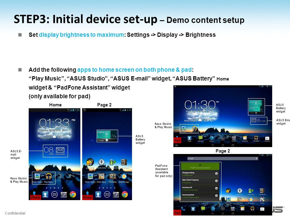 Confidential STEP3: Initial device set-up – Demo content setup Set display brightness to maximum: Settings -> Display -> Brightness Add the following apps to home screen on both phone & pad: Play Music , ASUS Studio , ASUS E-mail widget, ASUS Battery widget & PadFone Assistant widget (only available for pad) Phone ASUS E- mail widget ASUS Battery widget Asus Studio & Play Music HomePage 2 Pad ASUS Battery widget ASUS Email widget Asus Studio & Play Music Home Pad PadFone Assistant (available for pad only) Page 2