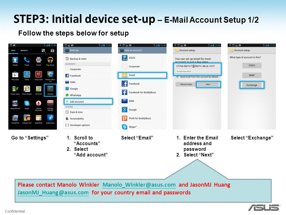 Confidential Follow the steps below for setup Go to Settings 1.Scroll to Accounts 2.Select Add account Select Email 1.Enter the Email address and password 2.Select Next Select Exchange Please contact Manolo Winkler Manolo_Winkler@asus.com and JasonMJ Huang JasonMJ_Huang@asus.com for your country email and passwordsManolo_Winkler@asus.com JasonMJ_Huang@asus.com STEP3: Initial device set-up – E-Mail Account Setup 1/2 china-demo1@demo.asus.com