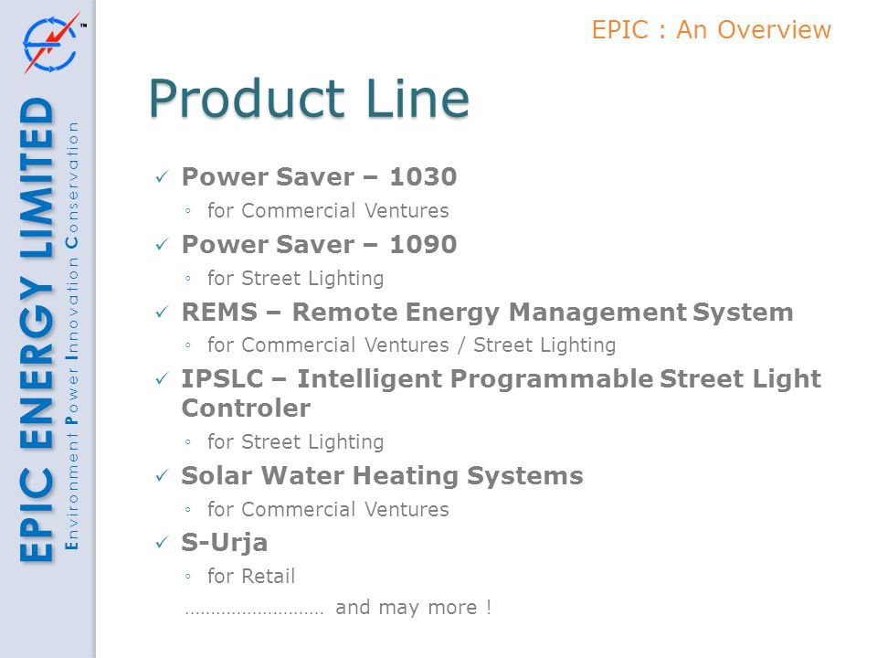 EPIC ENERGY LIMITED E nvironment P ower I nnovation C onservation Product Line Power Saver – 1030 ◦for Commercial Ventures Power Saver – 1090 ◦for Str