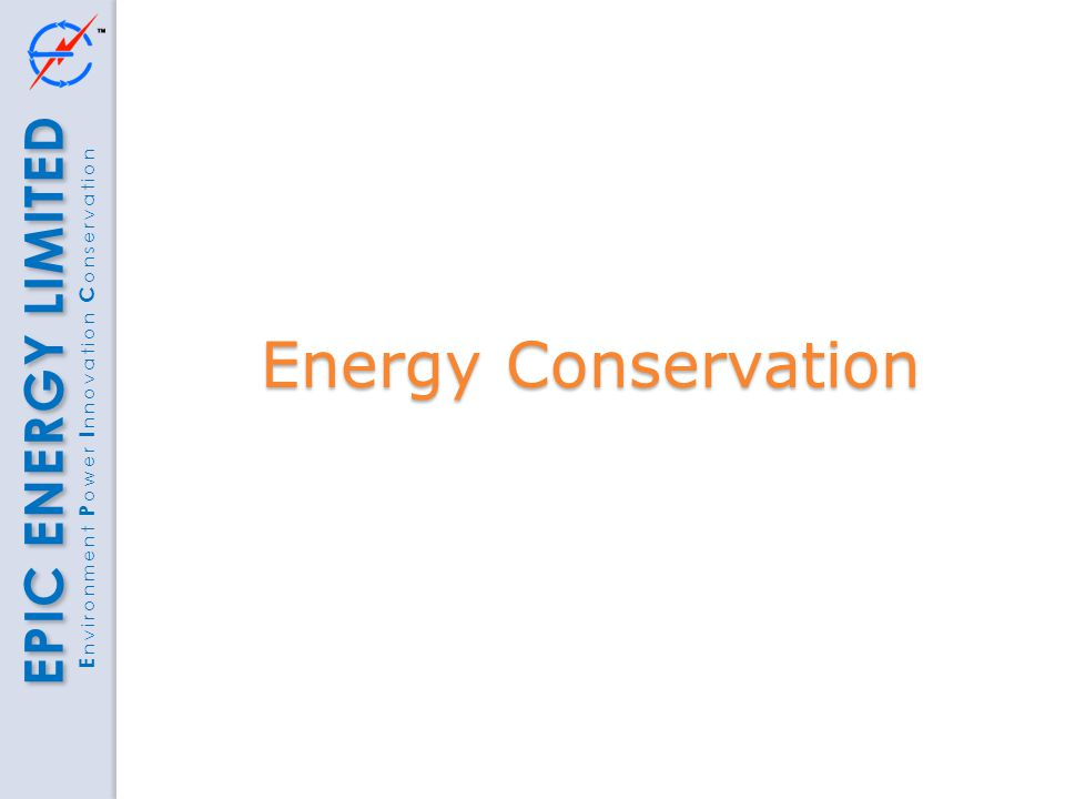 EPIC ENERGY LIMITED E nvironment P ower I nnovation C onservation Energy Conservation