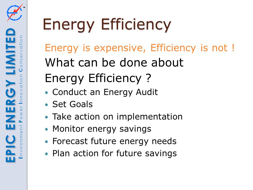 EPIC ENERGY LIMITED E nvironment P ower I nnovation C onservation Energy Efficiency Energy is expensive, Efficiency is not ! What can be done about En