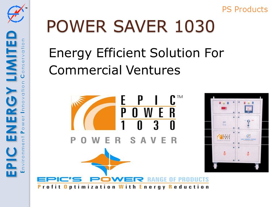 EPIC ENERGY LIMITED E nvironment P ower I nnovation C onservation POWER SAVER 1030 Energy Efficient Solution For Commercial Ventures PS Products