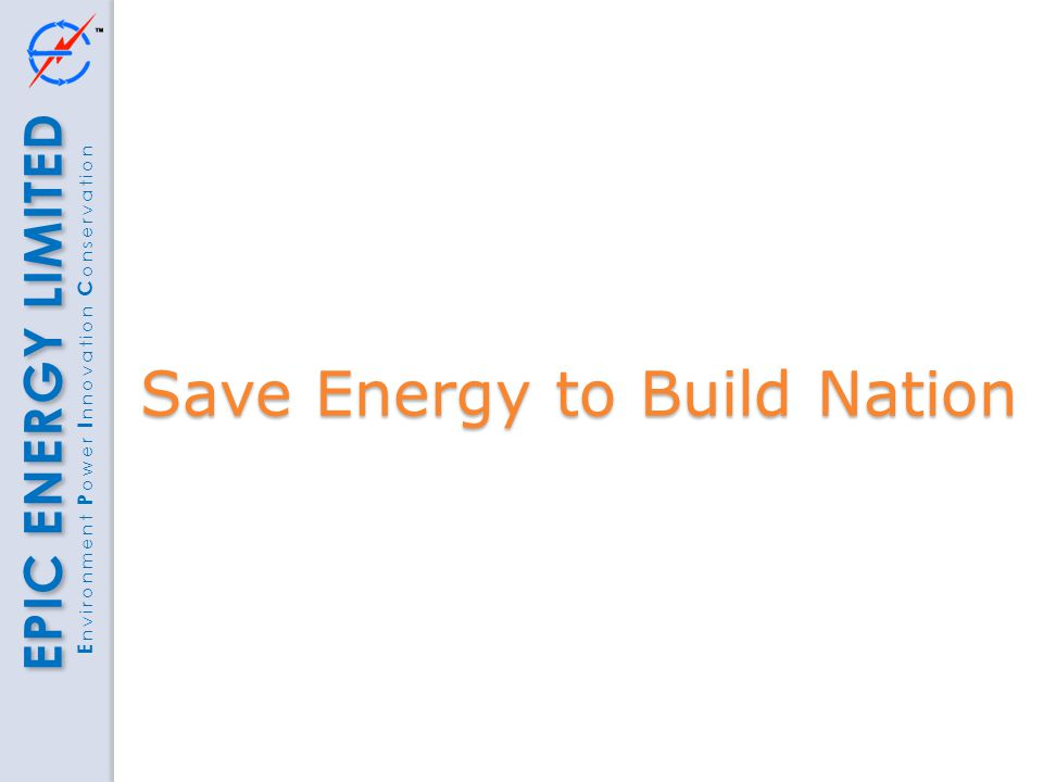 EPIC ENERGY LIMITED E nvironment P ower I nnovation C onservation Save Energy to Build Nation
