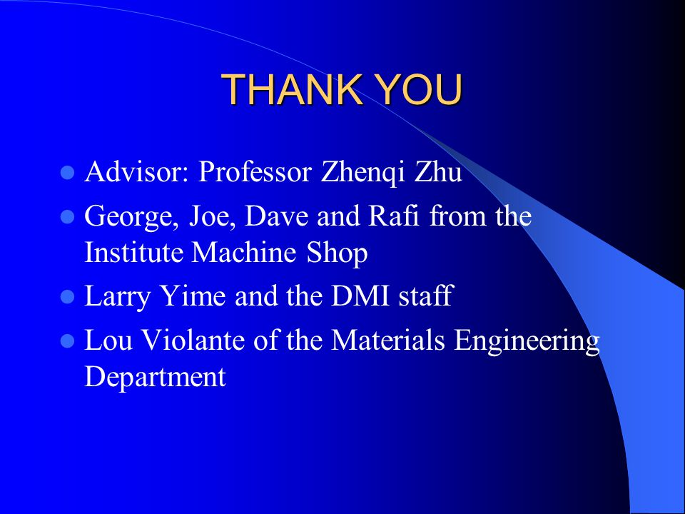 THANK YOU Advisor: Professor Zhenqi Zhu George, Joe, Dave and Rafi from the Institute Machine Shop Larry Yime and the DMI staff Lou Violante of the Materials Engineering Department