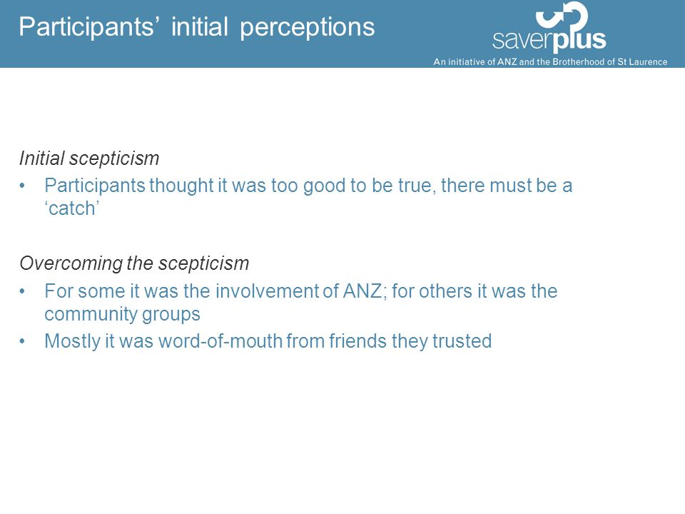 Participants' initial perceptions Initial scepticism Participants thought it was too good to be true, there must be a 'catch' Overcoming the scepticism For some it was the involvement of ANZ; for others it was the community groups Mostly it was word-of-mouth from friends they trusted