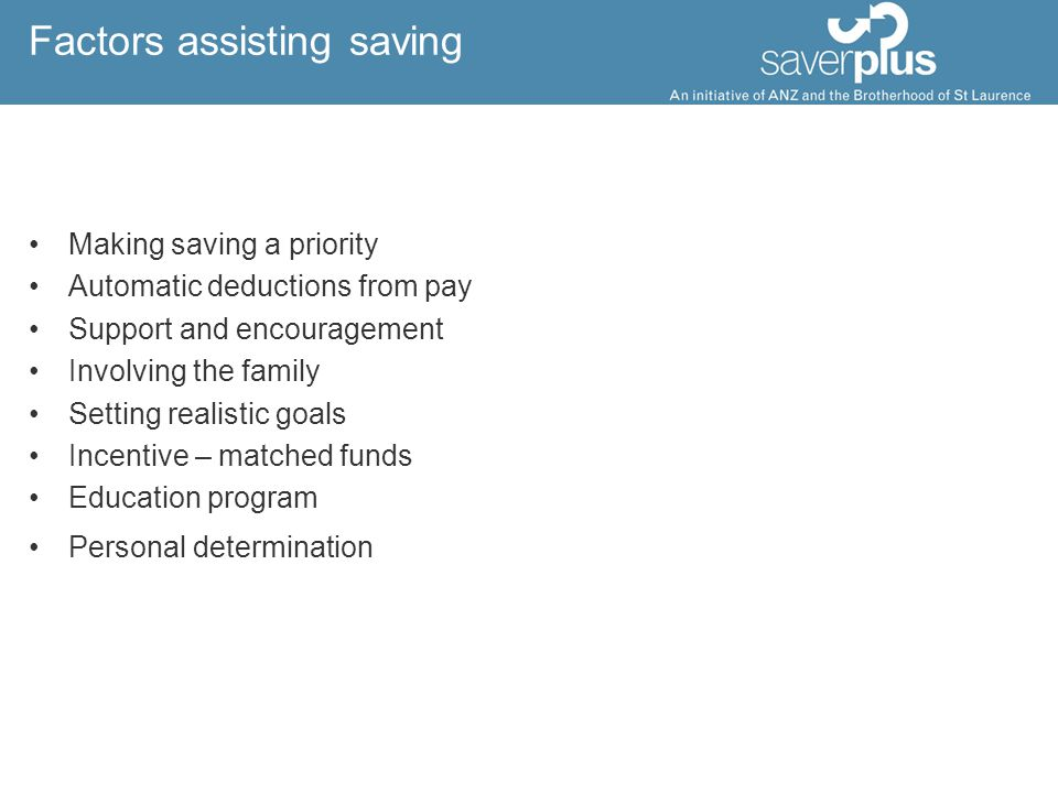 Factors assisting saving Making saving a priority Automatic deductions from pay Support and encouragement Involving the family Setting realistic goals Incentive – matched funds Education program Personal determination